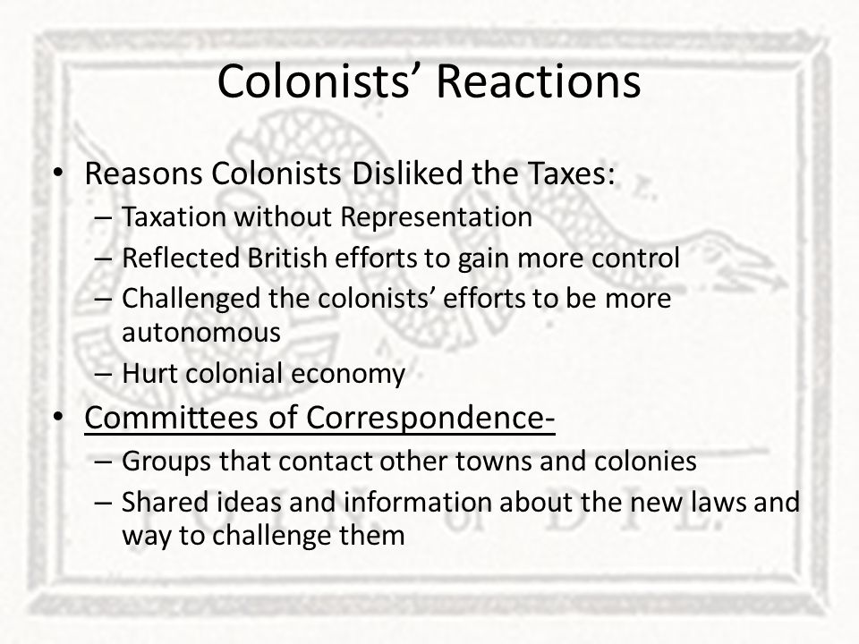 Colonists' Reactions Reasons Colonists Disliked the Taxes: – Taxation without Representation – Reflected British efforts to gain more control – Challe