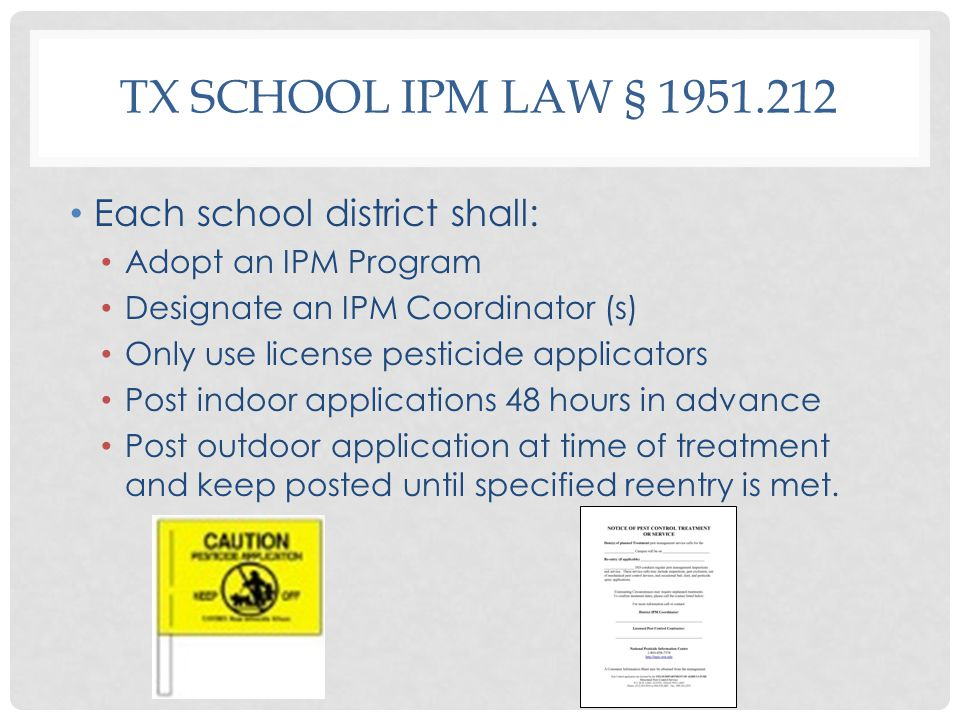 TX SCHOOL IPM LAW § 1951.212 Each school district shall: Adopt an IPM Program Designate an IPM Coordinator (s) Only use license pesticide applicators