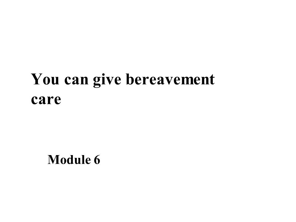 You can give bereavement care Module 6