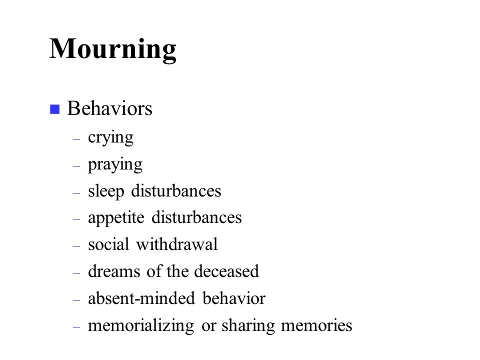 Mourning n Behaviors – crying – praying – sleep disturbances – appetite disturbances – social withdrawal – dreams of the deceased – absent-minded behavior – memorializing or sharing memories