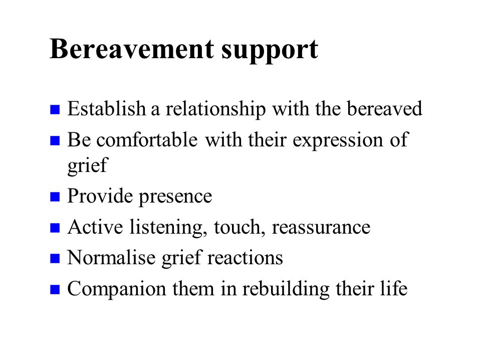 Bereavement support n Establish a relationship with the bereaved n Be comfortable with their expression of grief n Provide presence n Active listening, touch, reassurance n Normalise grief reactions n Companion them in rebuilding their life