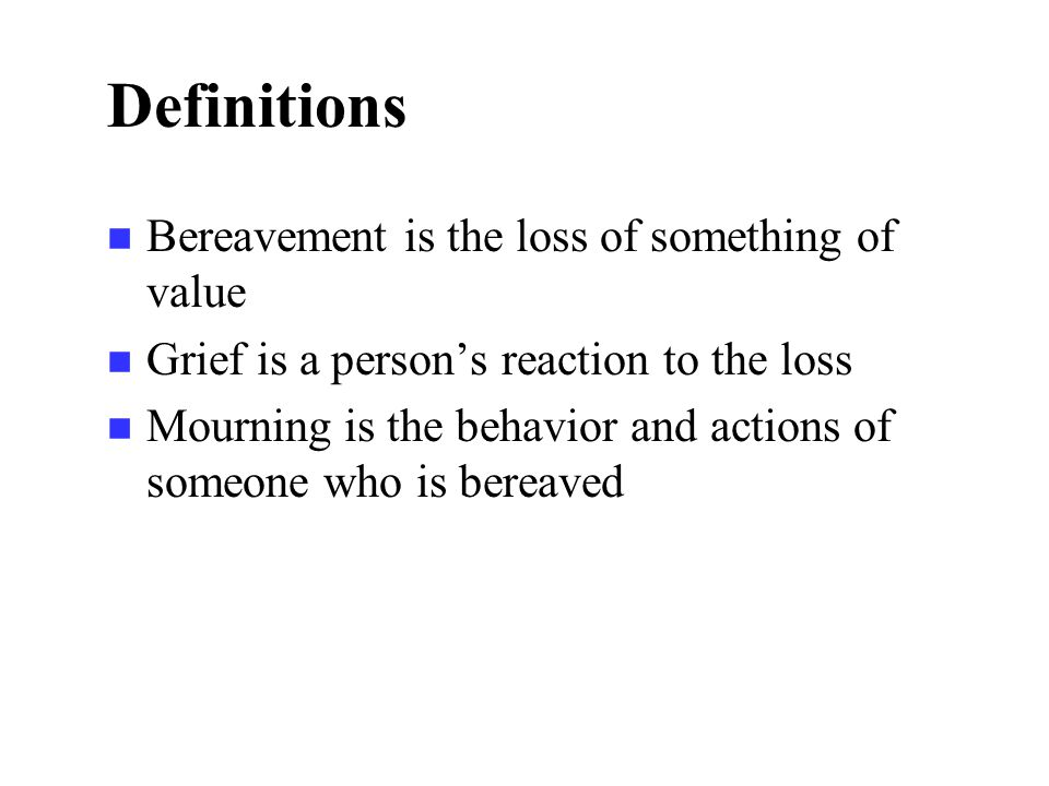 Definitions n Bereavement is the loss of something of value n Grief is a person's reaction to the loss n Mourning is the behavior and actions of someone who is bereaved