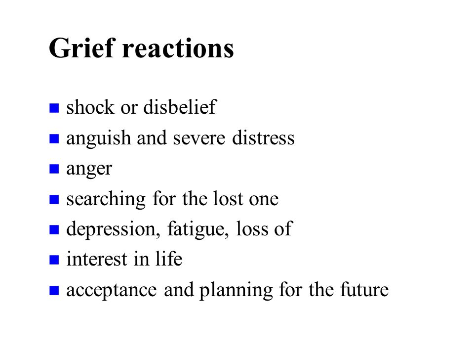 Grief reactions n shock or disbelief n anguish and severe distress n anger n searching for the lost one n depression, fatigue, loss of n interest in life n acceptance and planning for the future