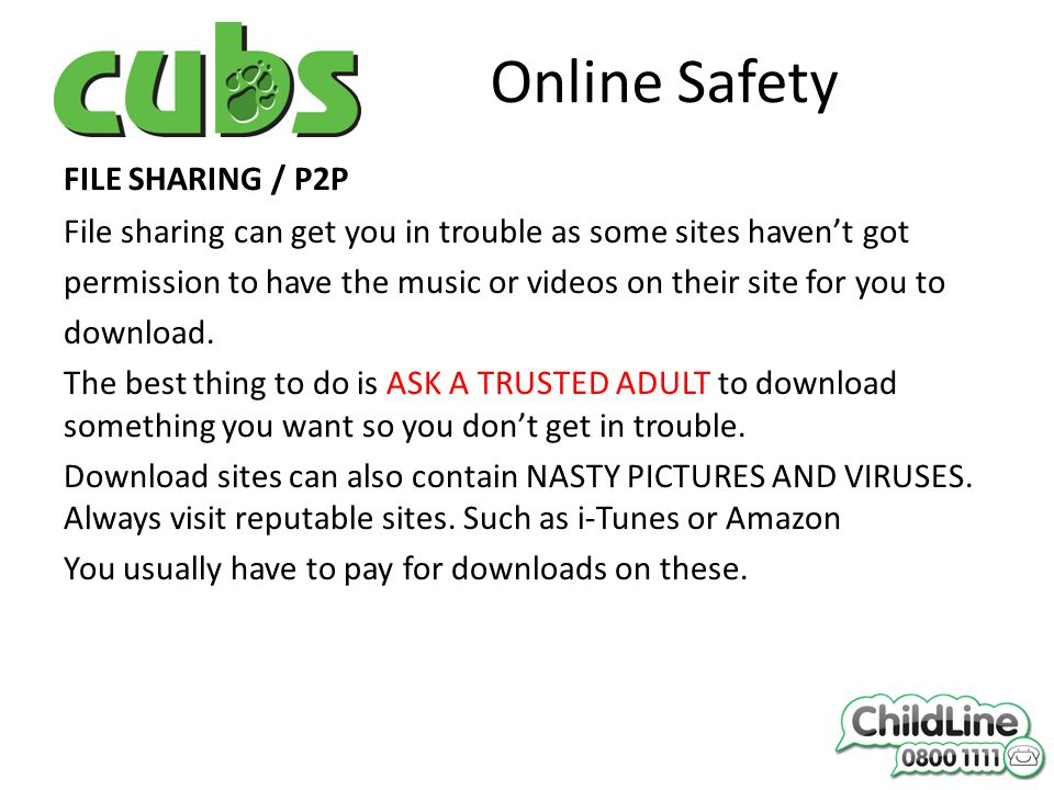 Online Safety FILE SHARING / P2P File sharing can get you in trouble as some sites haven't got permission to have the music or videos on their site for you to download.