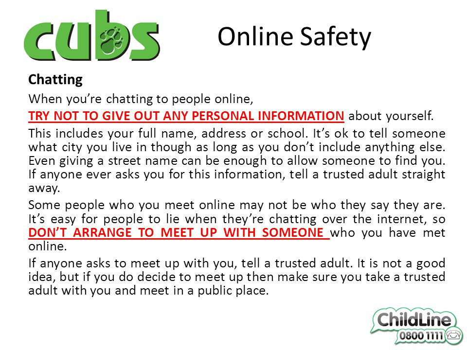Online Safety Chatting When you're chatting to people online, TRY NOT TO GIVE OUT ANY PERSONAL INFORMATION about yourself.