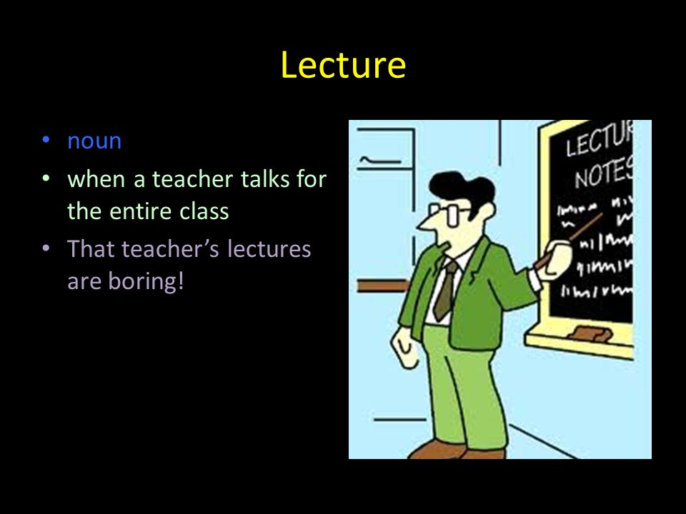 Lecture noun when a teacher talks for the entire class That teacher's lectures are boring!