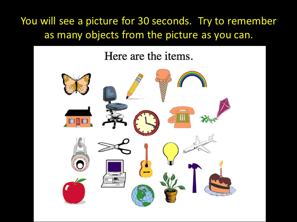 You will see a picture for 30 seconds. Try to remember as many objects from the picture as you can.
