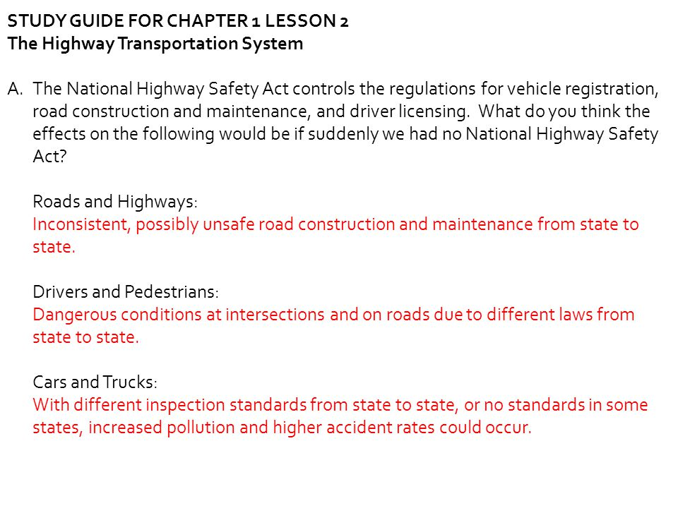STUDY GUIDE FOR CHAPTER 1 LESSON 2 The Highway Transportation System A.The National Highway Safety Act controls the regulations for vehicle registrati