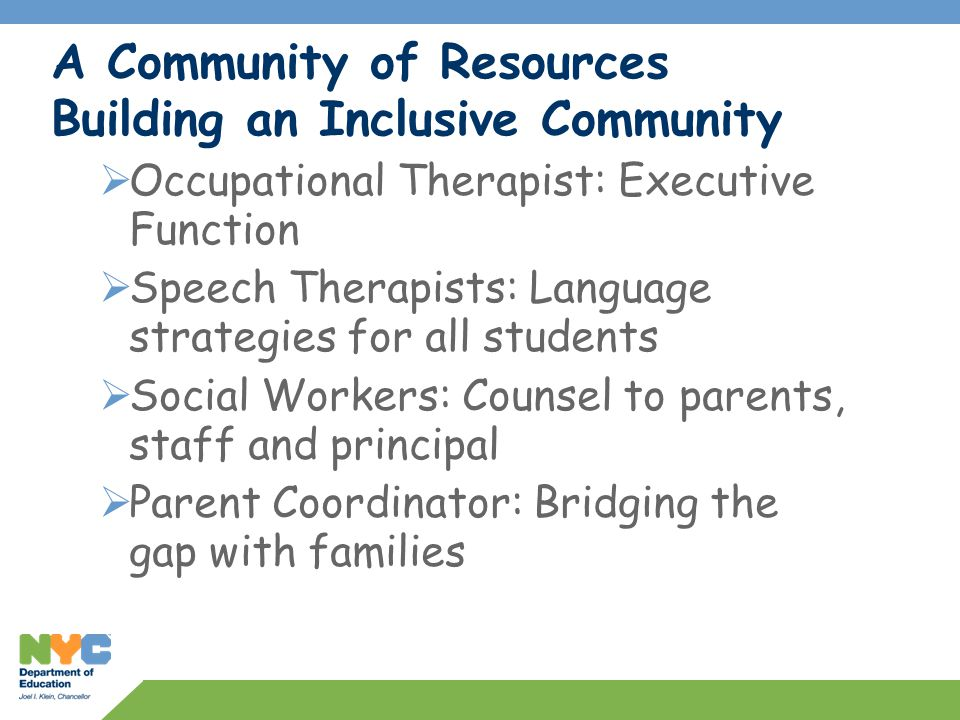 A Community of Resources Building an Inclusive Community  Occupational Therapist: Executive Function  Speech Therapists: Language strategies for all students  Social Workers: Counsel to parents, staff and principal  Parent Coordinator: Bridging the gap with families