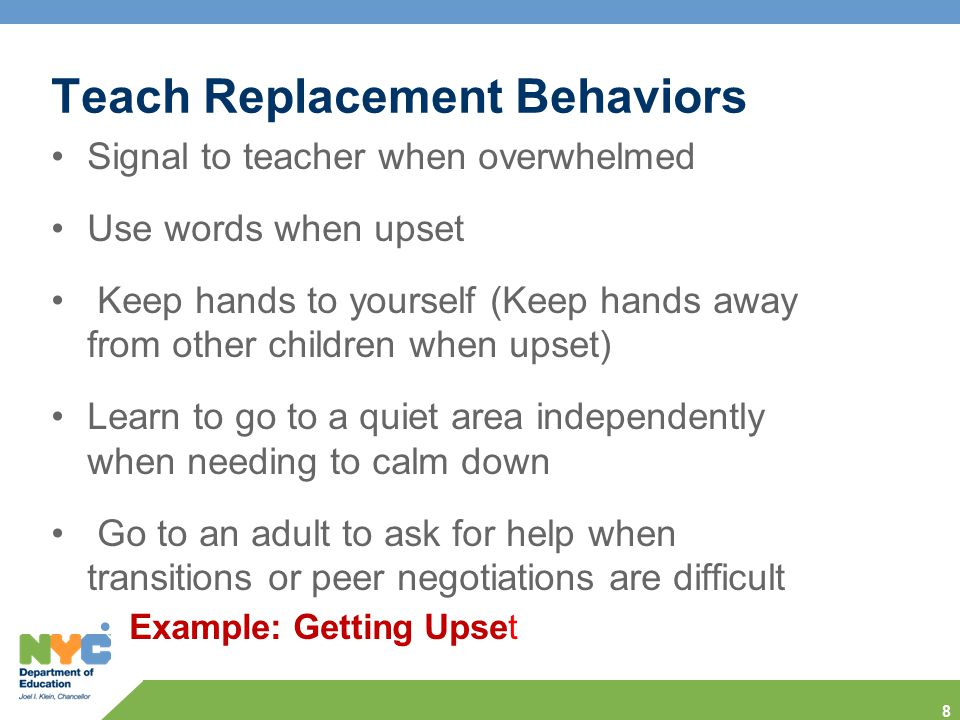 Teach Replacement Behaviors Signal to teacher when overwhelmed  Use words when upset  Keep hands to yourself (Keep hands away from other children when upset)  Learn to go to a quiet area independently when needing to calm down  Go to an adult to ask for help when transitions or peer negotiations are difficult Example: Getting Upset 8