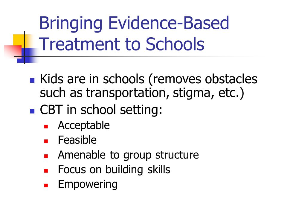 Bringing Evidence-Based Treatment to Schools Kids are in schools (removes obstacles such as transportation, stigma, etc.) CBT in school setting: Acceptable Feasible Amenable to group structure Focus on building skills Empowering