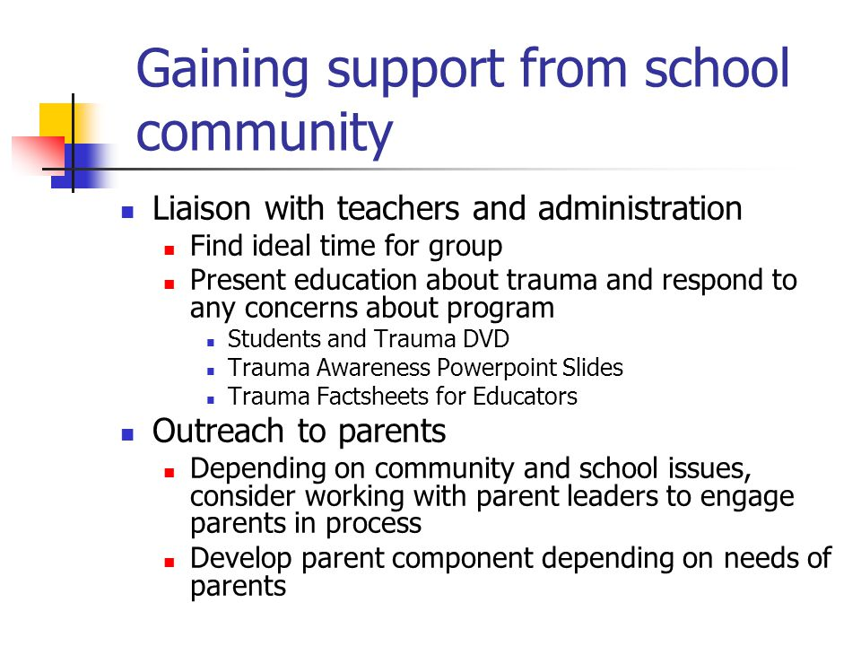 Gaining support from school community Liaison with teachers and administration Find ideal time for group Present education about trauma and respond to any concerns about program Students and Trauma DVD Trauma Awareness Powerpoint Slides Trauma Factsheets for Educators Outreach to parents Depending on community and school issues, consider working with parent leaders to engage parents in process Develop parent component depending on needs of parents