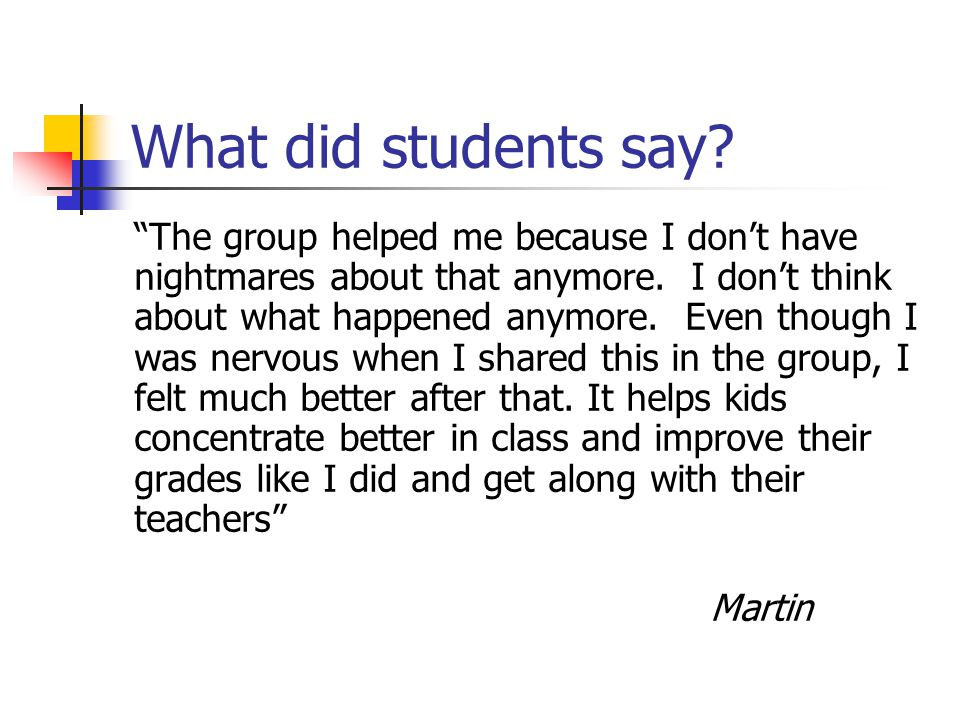 "What did students say? ""The group helped me because I don't have nightmares about that anymore. I don't think about what happened anymore. Even though"