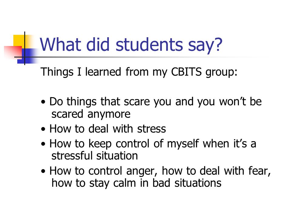 What did students say? Things I learned from my CBITS group: Do things that scare you and you won't be scared anymore How to deal with stress How to k