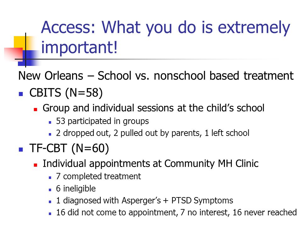 Access: What you do is extremely important! New Orleans – School vs. nonschool based treatment CBITS (N=58) Group and individual sessions at the child