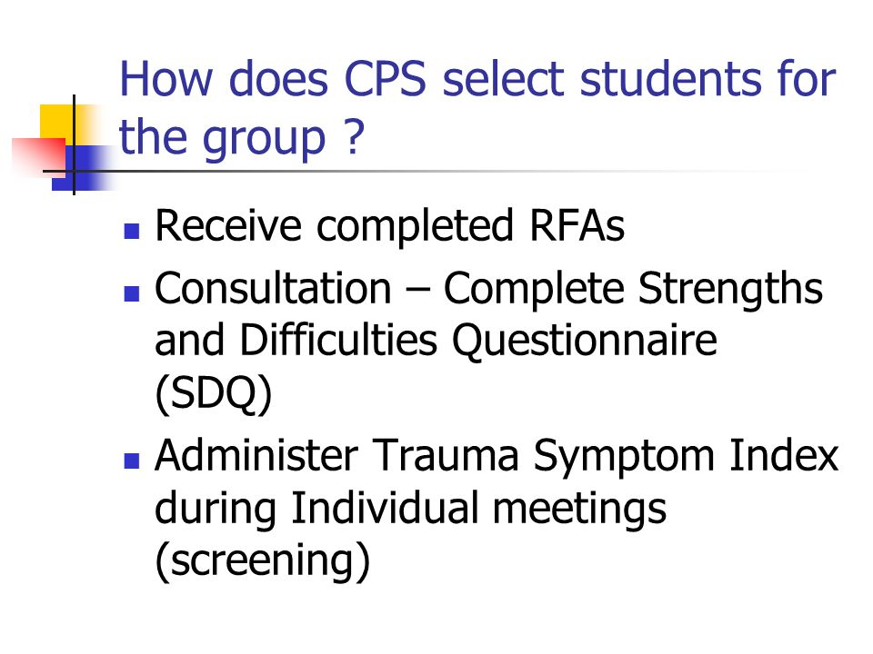 How does CPS select students for the group ? Receive completed RFAs Consultation – Complete Strengths and Difficulties Questionnaire (SDQ) Administer