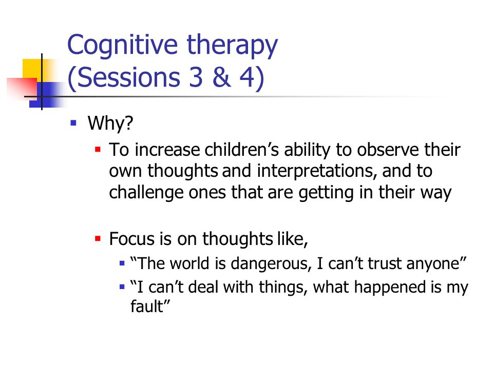 Cognitive therapy (Sessions 3 & 4)  Why?  To increase children's ability to observe their own thoughts and interpretations, and to challenge ones th