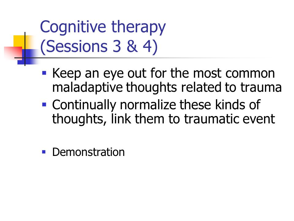 Cognitive therapy (Sessions 3 & 4)  Keep an eye out for the most common maladaptive thoughts related to trauma  Continually normalize these kinds of