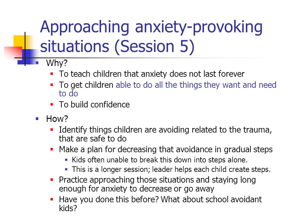 Approaching anxiety-provoking situations (Session 5)  Why?  To teach children that anxiety does not last forever  To get children able to do all th