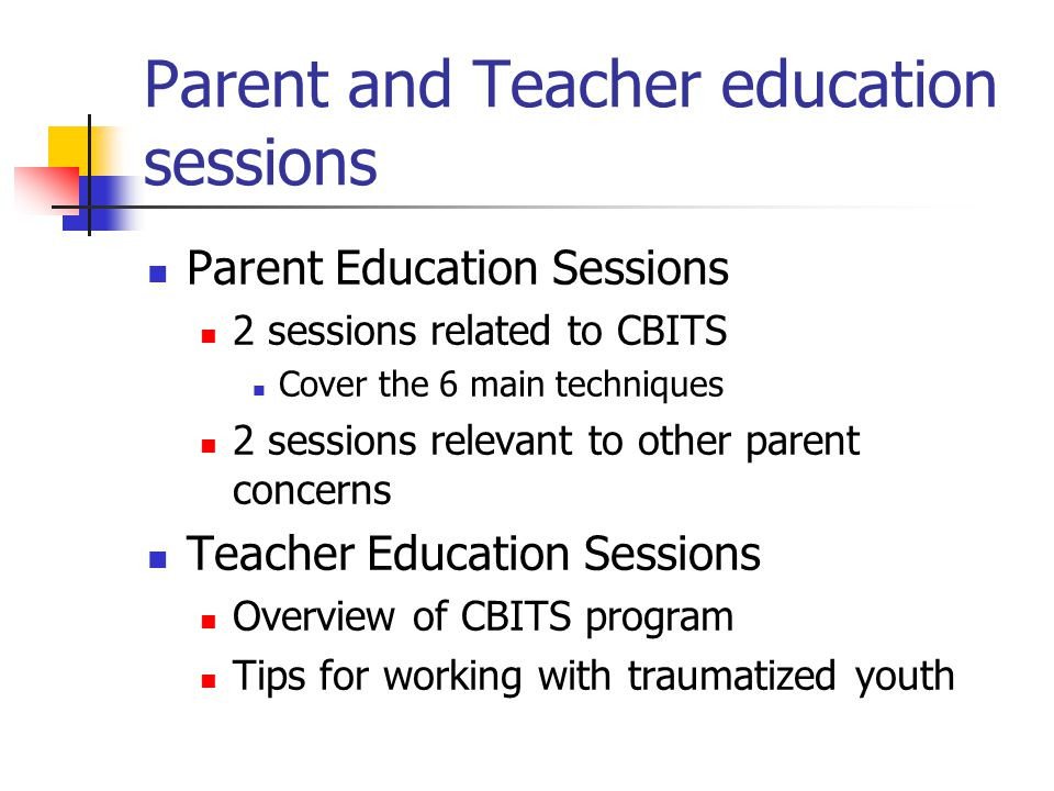 Parent and Teacher education sessions Parent Education Sessions 2 sessions related to CBITS Cover the 6 main techniques 2 sessions relevant to other parent concerns Teacher Education Sessions Overview of CBITS program Tips for working with traumatized youth
