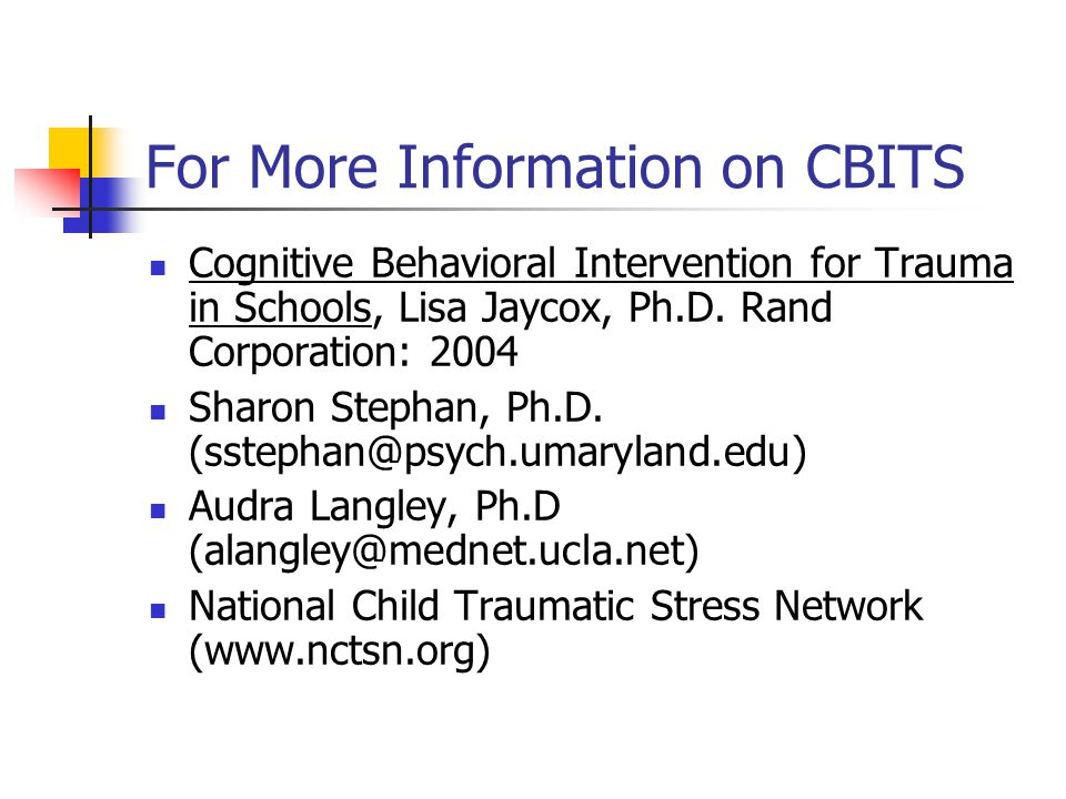 For More Information on CBITS Cognitive Behavioral Intervention for Trauma in Schools, Lisa Jaycox, Ph.D. Rand Corporation: 2004 Sharon Stephan, Ph.D.