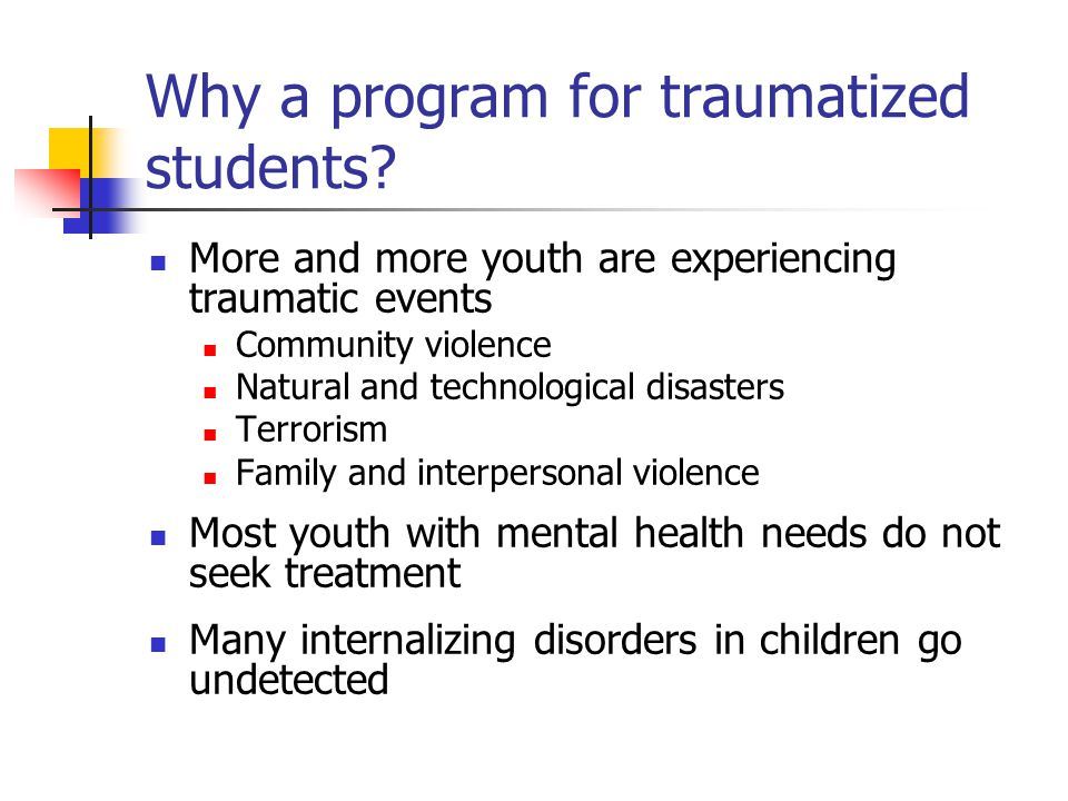 Why a program for traumatized students? More and more youth are experiencing traumatic events Community violence Natural and technological disasters T