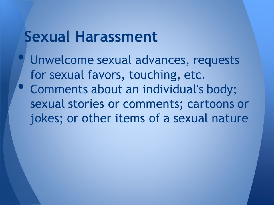 Unwelcome sexual advances, requests for sexual favors, touching, etc.