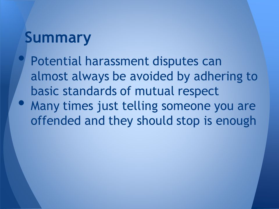 Potential harassment disputes can almost always be avoided by adhering to basic standards of mutual respect Many times just telling someone you are offended and they should stop is enough Summary