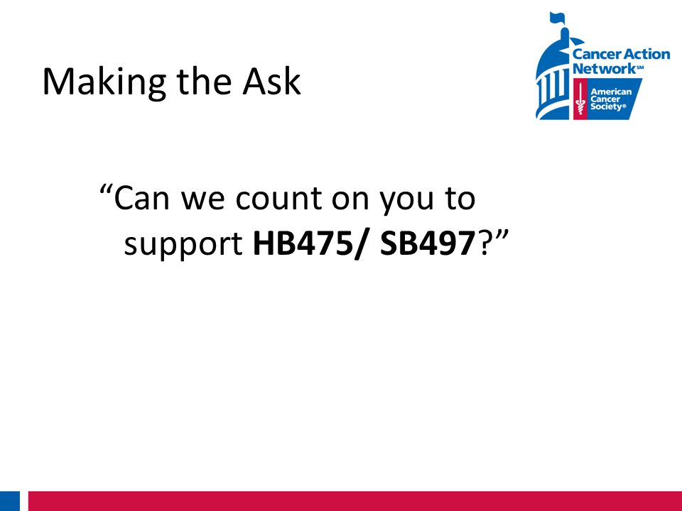 Making the Ask Can we count on you to support HB475/ SB497