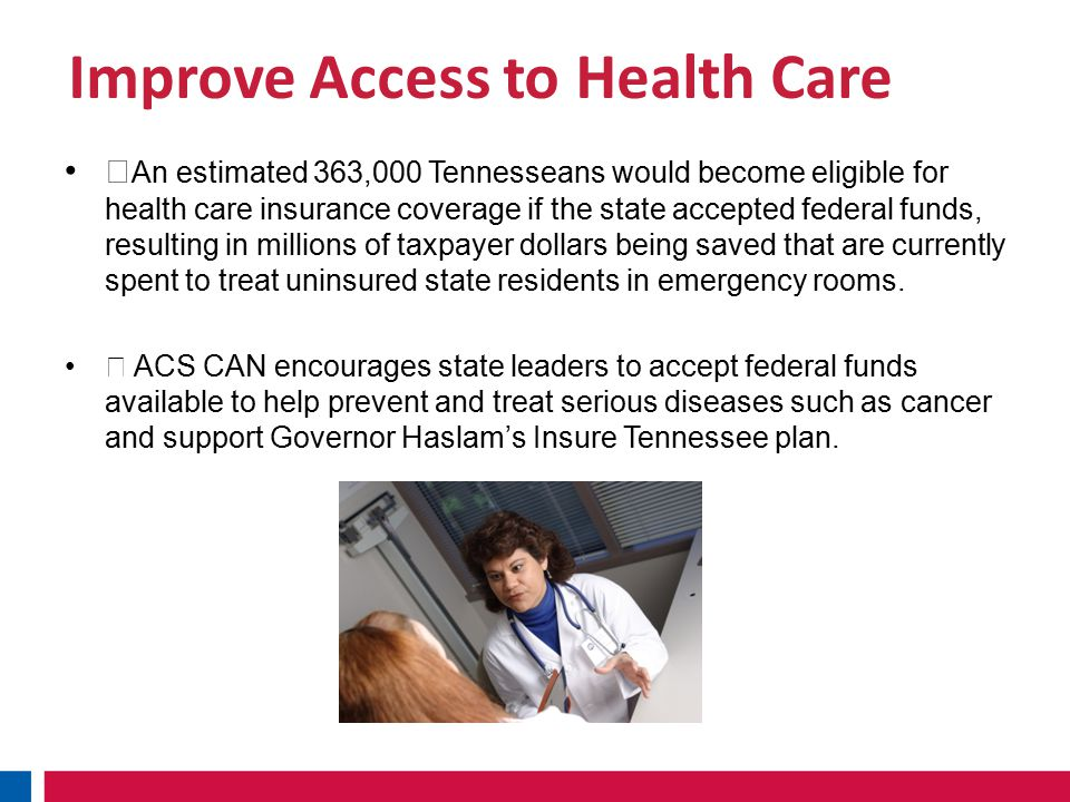 Improve Access to Health Care ˜ An estimated 363,000 Tennesseans would become eligible for health care insurance coverage if the state accepted federal funds, resulting in millions of taxpayer dollars being saved that are currently spent to treat uninsured state residents in emergency rooms.