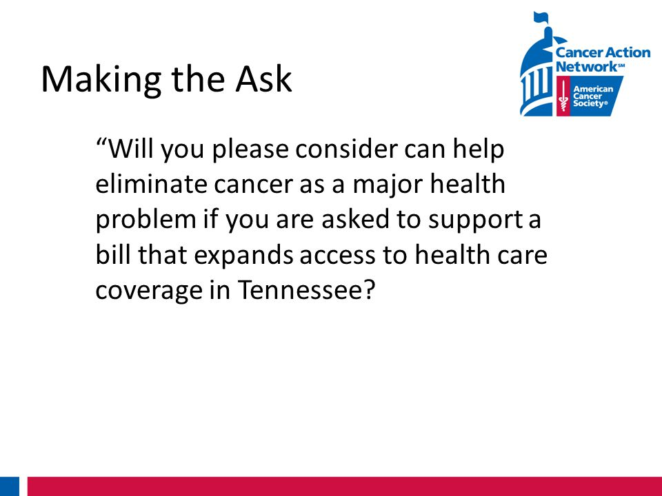Making the Ask Will you please consider can help eliminate cancer as a major health problem if you are asked to support a bill that expands access to health care coverage in Tennessee
