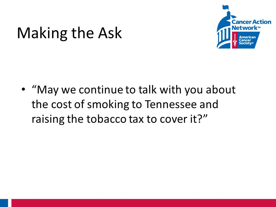 Making the Ask May we continue to talk with you about the cost of smoking to Tennessee and raising the tobacco tax to cover it