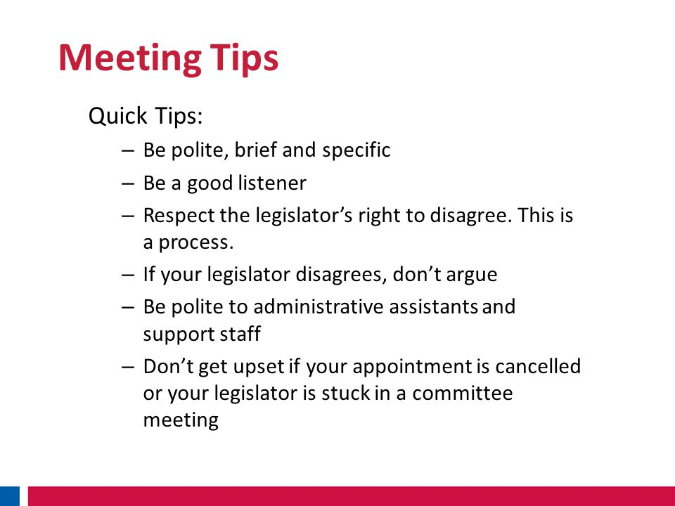 Meeting Tips Quick Tips: – Be polite, brief and specific – Be a good listener – Respect the legislator's right to disagree.