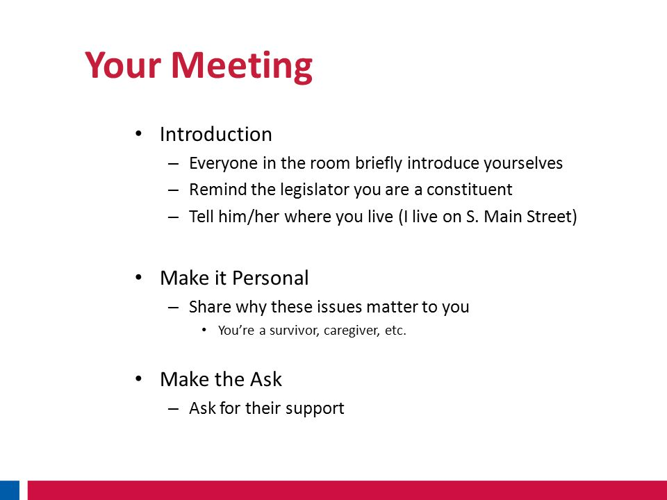 Your Meeting Introduction – Everyone in the room briefly introduce yourselves – Remind the legislator you are a constituent – Tell him/her where you live (I live on S.