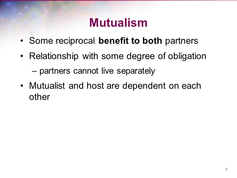 Mutualism Some reciprocal benefit to both partners Relationship with some degree of obligation –partners cannot live separately Mutualist and host are dependent on each other 3