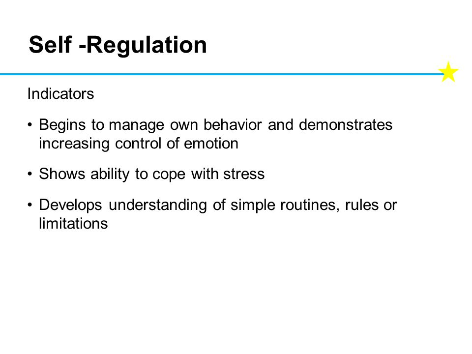 Self -Regulation Indicators Begins to manage own behavior and demonstrates increasing control of emotion Shows ability to cope with stress Develops understanding of simple routines, rules or limitations