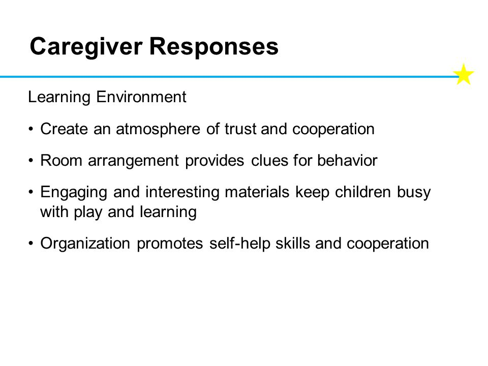 Caregiver Responses Learning Environment Create an atmosphere of trust and cooperation Room arrangement provides clues for behavior Engaging and interesting materials keep children busy with play and learning Organization promotes self-help skills and cooperation