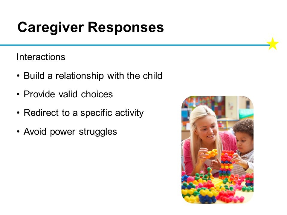 Caregiver Responses Interactions Build a relationship with the child Provide valid choices Redirect to a specific activity Avoid power struggles