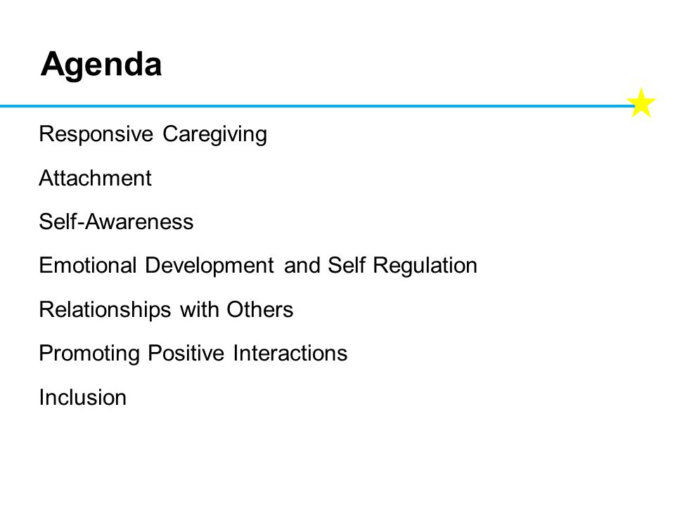 Agenda Responsive Caregiving Attachment Self-Awareness Emotional Development and Self Regulation Relationships with Others Promoting Positive Interact