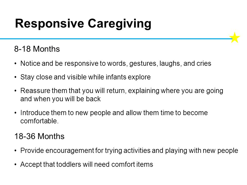 Responsive Caregiving 8-18 Months Notice and be responsive to words, gestures, laughs, and cries Stay close and visible while infants explore Reassure