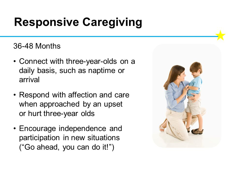Responsive Caregiving 36-48 Months Connect with three-year-olds on a daily basis, such as naptime or arrival Respond with affection and care when appr