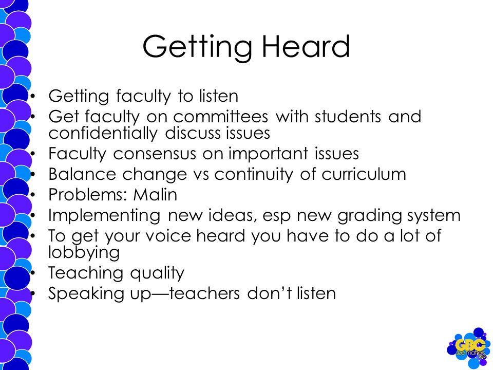 Getting Heard Getting faculty to listen Get faculty on committees with students and confidentially discuss issues Faculty consensus on important issues Balance change vs continuity of curriculum Problems: Malin Implementing new ideas, esp new grading system To get your voice heard you have to do a lot of lobbying Teaching quality Speaking up—teachers don't listen