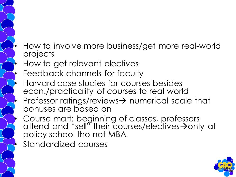 How to involve more business/get more real-world projects How to get relevant electives Feedback channels for faculty Harvard case studies for courses besides econ./practicality of courses to real world Professor ratings/reviews  numerical scale that bonuses are based on Course mart: beginning of classes, professors attend and sell their courses/electives  only at policy school tho not MBA Standardized courses