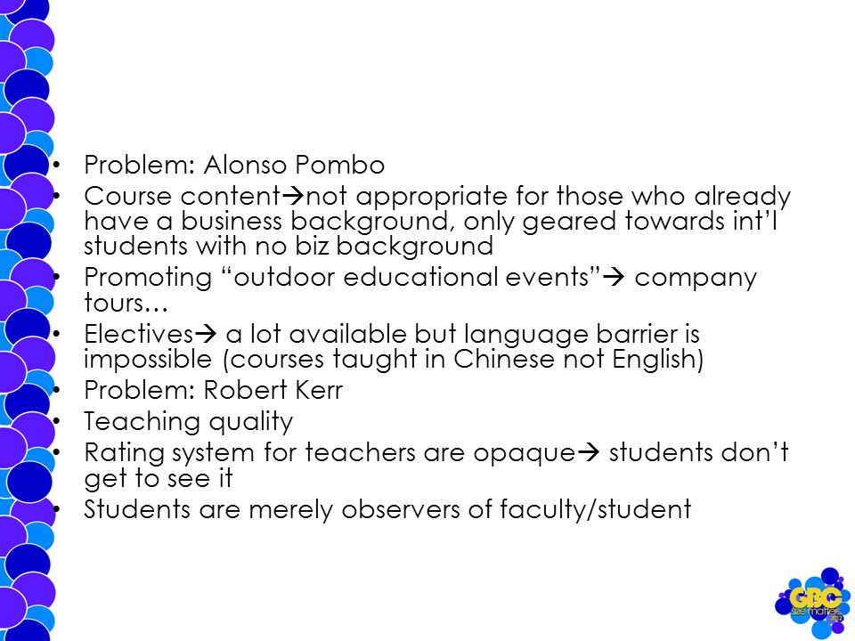 Problem: Alonso Pombo Course content  not appropriate for those who already have a business background, only geared towards int'l students with no biz background Promoting outdoor educational events  company tours… Electives  a lot available but language barrier is impossible (courses taught in Chinese not English) Problem: Robert Kerr Teaching quality Rating system for teachers are opaque  students don't get to see it Students are merely observers of faculty/student