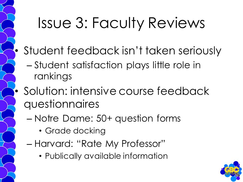 Issue 3: Faculty Reviews Student feedback isn't taken seriously – Student satisfaction plays little role in rankings Solution: intensive course feedback questionnaires – Notre Dame: 50+ question forms Grade docking – Harvard: Rate My Professor Publically available information