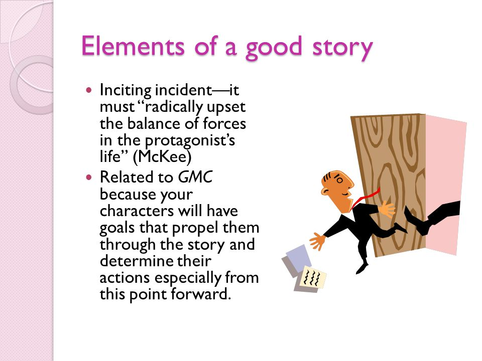 Elements of a good story Inciting incident—it must radically upset the balance of forces in the protagonist's life (McKee) Related to GMC because your characters will have goals that propel them through the story and determine their actions especially from this point forward.