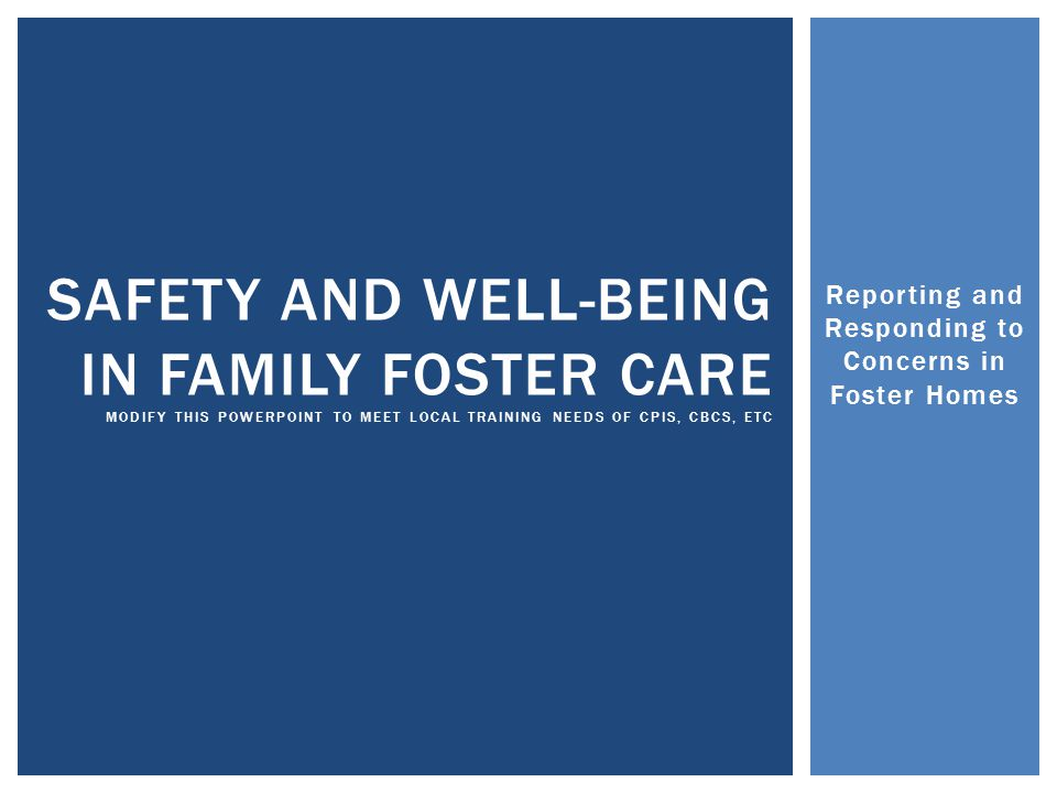 Reporting and Responding to Concerns in Foster Homes SAFETY AND WELL-BEING IN FAMILY FOSTER CARE MODIFY THIS POWERPOINT TO MEET LOCAL TRAINING NEEDS OF CPIS, CBCS, ETC