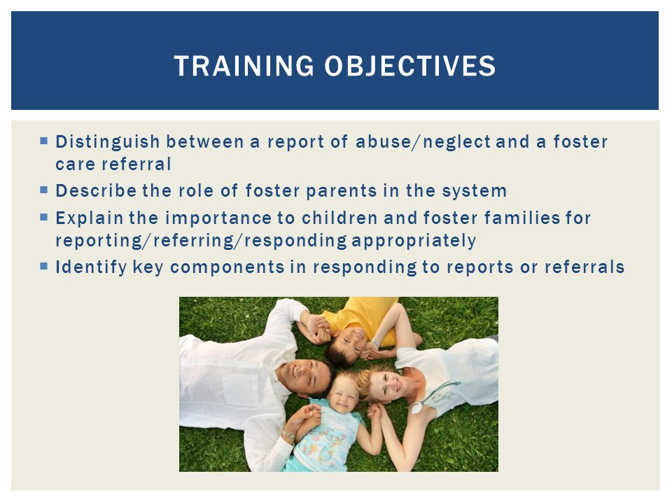  Distinguish between a report of abuse/neglect and a foster care referral  Describe the role of foster parents in the system  Explain the importance to children and foster families for reporting/referring/responding appropriately  Identify key components in responding to reports or referrals TRAINING OBJECTIVES