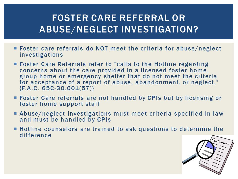 Foster care referrals do NOT meet the criteria for abuse/neglect investigations  Foster Care Referrals refer to calls to the Hotline regarding concerns about the care provided in a licensed foster home, group home or emergency shelter that do not meet the criteria for acceptance of a report of abuse, abandonment, or neglect. {F.A.C.