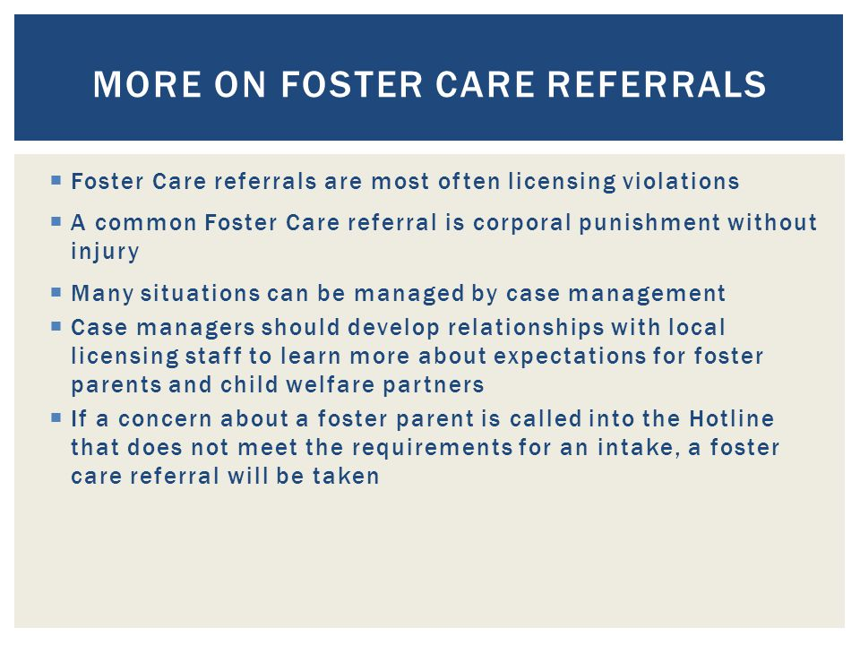  Foster Care referrals are most often licensing violations  A common Foster Care referral is corporal punishment without injury  Many situations can be managed by case management  Case managers should develop relationships with local licensing staff to learn more about expectations for foster parents and child welfare partners  If a concern about a foster parent is called into the Hotline that does not meet the requirements for an intake, a foster care referral will be taken MORE ON FOSTER CARE REFERRALS